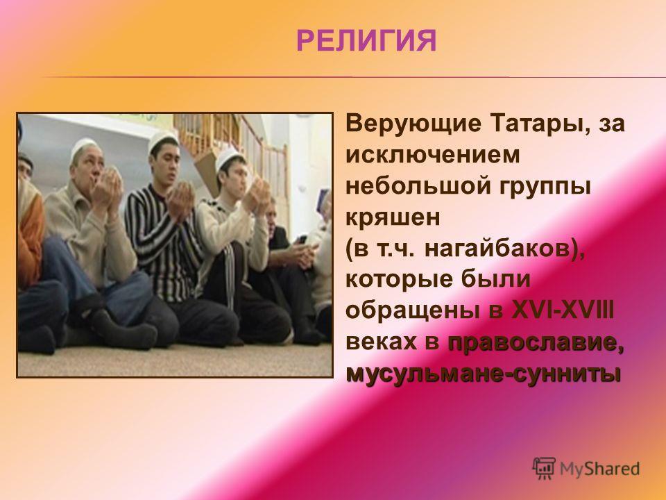 Верующие Татары, за исключением небольшой группы кряшен православие, мусульмане-сунниты (в т.ч. нагайбаков), которые были обращены в XVI-XVIII веках в православие, мусульмане-сунниты РЕЛИГИЯ