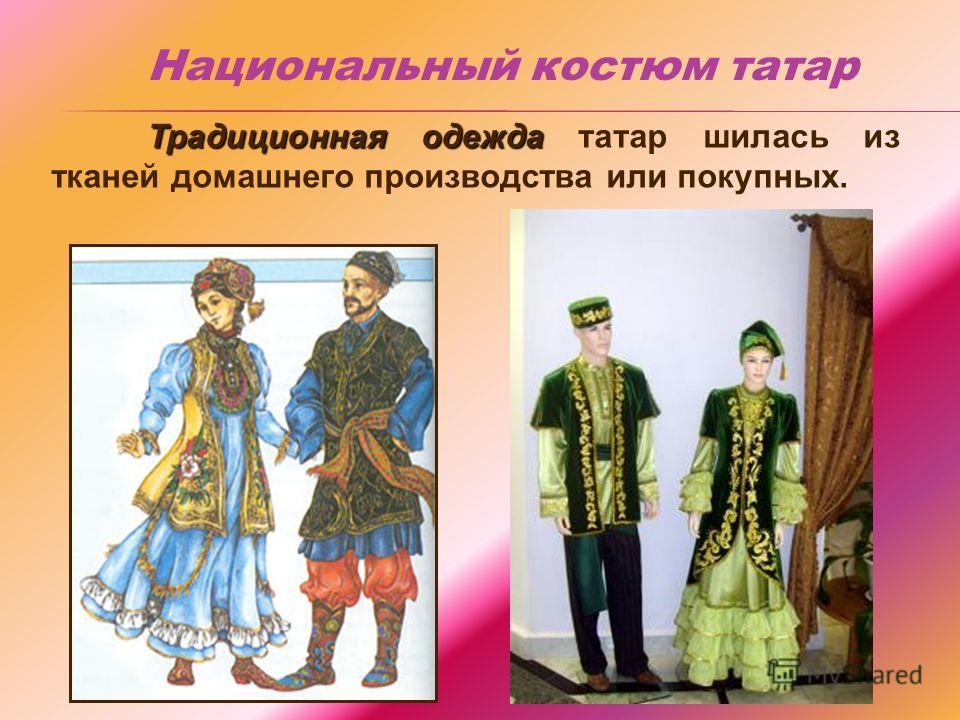 Традиционная одежда Традиционная одежда татар шилась из тканей домашнего производства или покупных. Национальный костюм татар