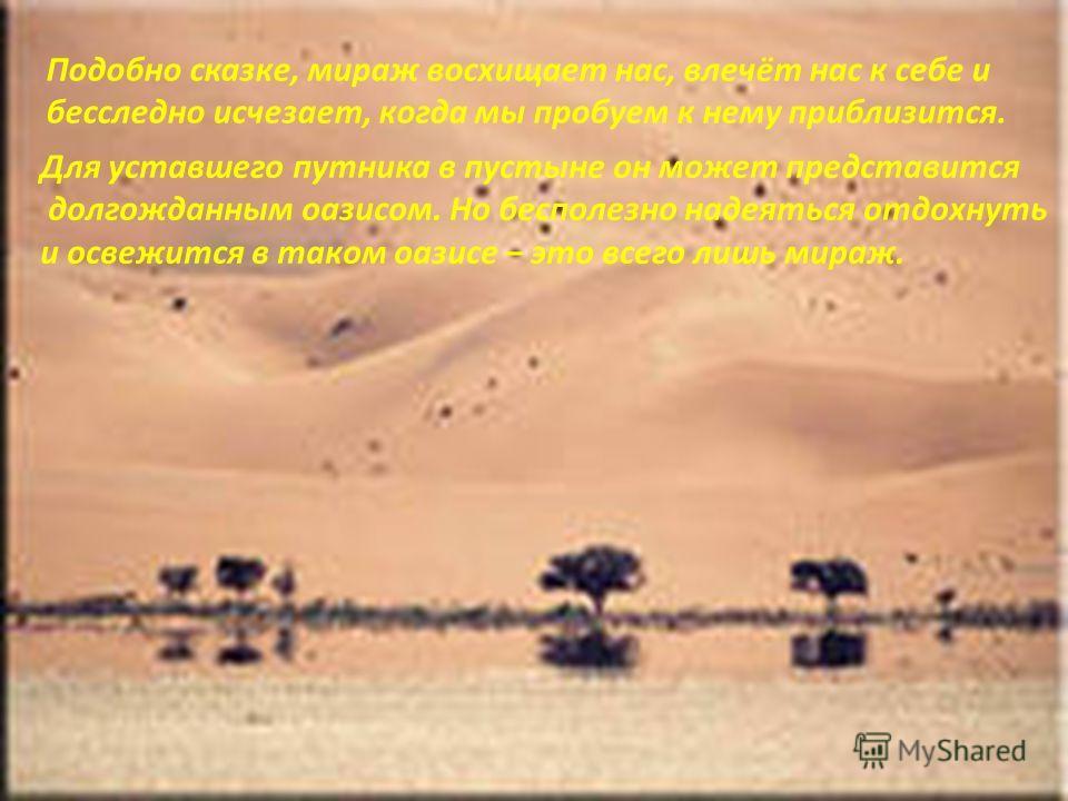 Для уставшего путника в пустыне он может представится долгожданным оазисом. Но бесполезно надеяться отдохнуть и освежится в таком оазисе – это всего лишь мираж. Подобно сказке, мираж восхищает нас, влечёт нас к себе и бесследно исчезает, когда мы про