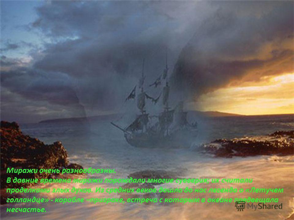 Миражи очень разнообразны. В давние времена миражи порождали многие суеверия; их считали проделками злых духов. Из средних веков дошла до нас легенда о «Летучем голландце» - корабле –призраке, встреча с которым в океане предвещала несчастье.