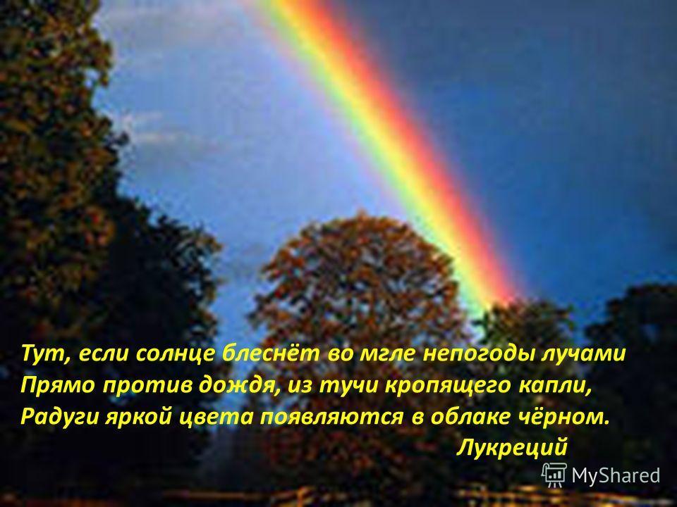 Тут, если солнце блеснёт во мгле непогоды лучами Прямо против дождя, из тучи кропящего капли, Радуги яркой цвета появляются в облаке чёрном. Лукреций