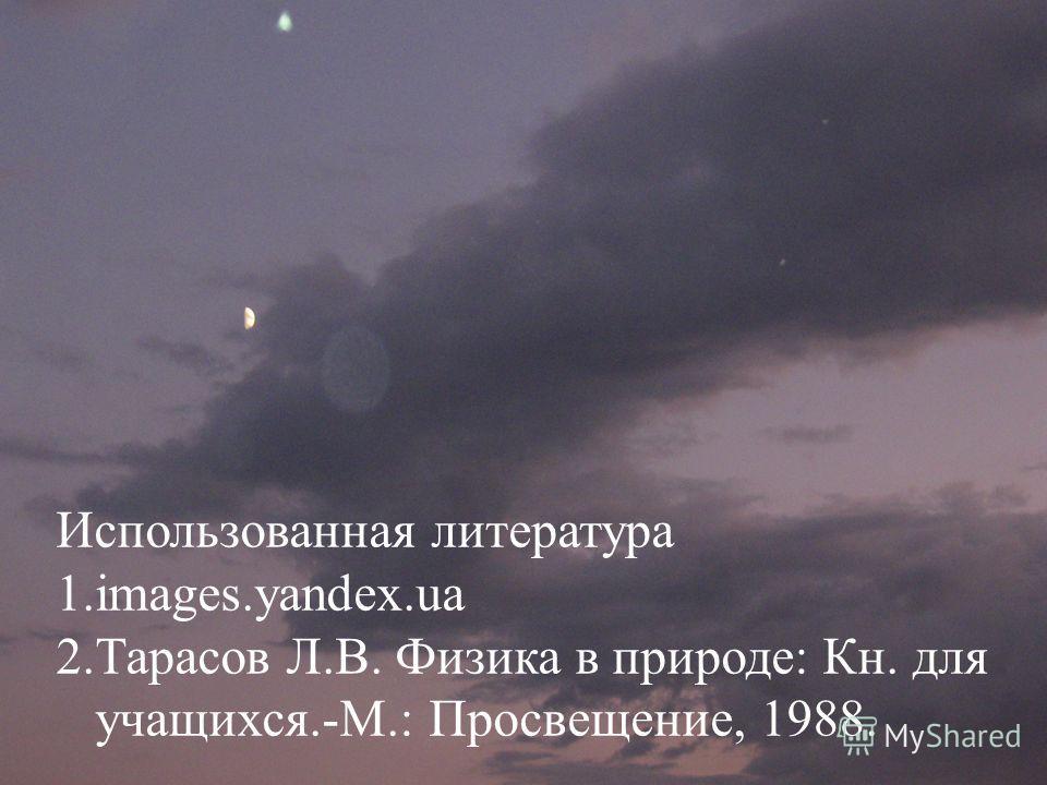 Использованная литература 1.images.yandex.ua 2. Тарасов Л.В. Физика в природе: Кн. для учащихся.-М.: Просвещение, 1988.