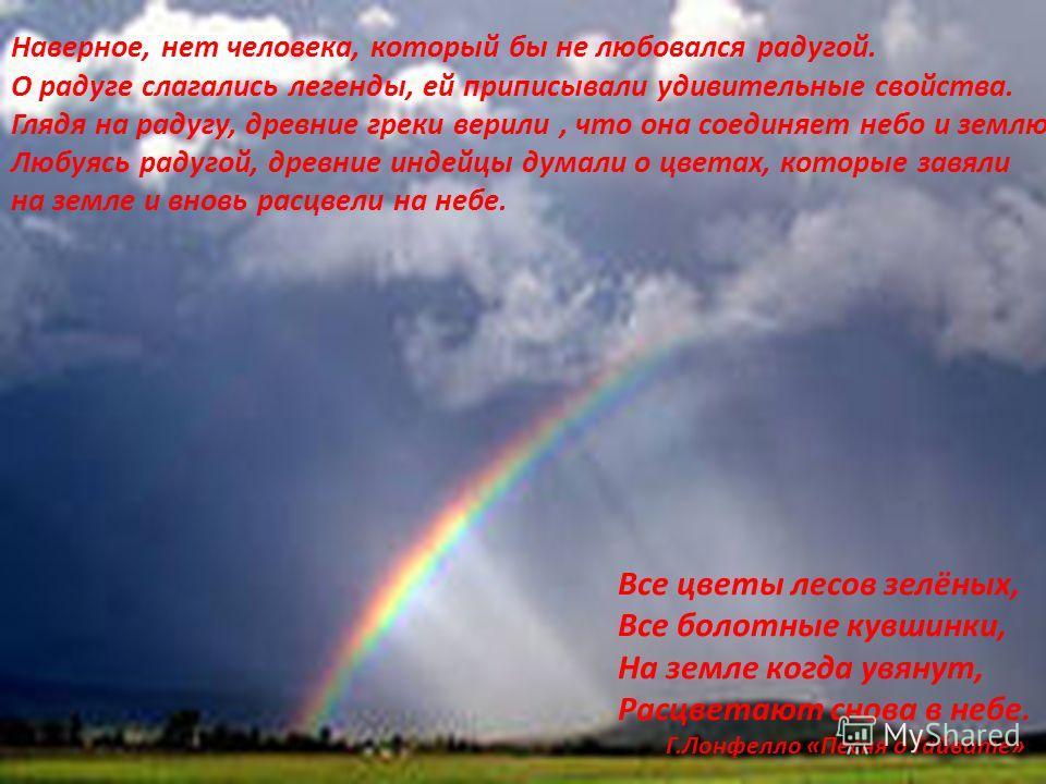Наверное, нет человека, который бы не любовался радугой. О радуге слагались легенды, ей приписывали удивительные свойства. Глядя на радугу, древние греки верили, что она соединяет небо и землю. Любуясь радугой, древние индейцы думали о цветах, которы