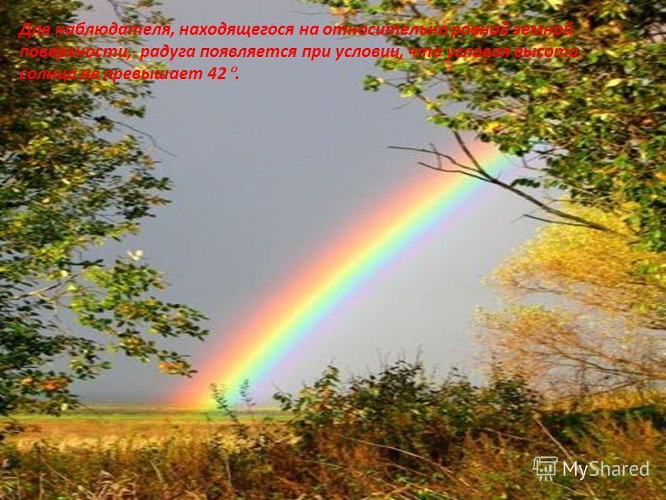 Для наблюдателя, находящегося на относительно ровной земной поверхности, радуга появляется при условии, что угловая высота солнца не превышает 42.