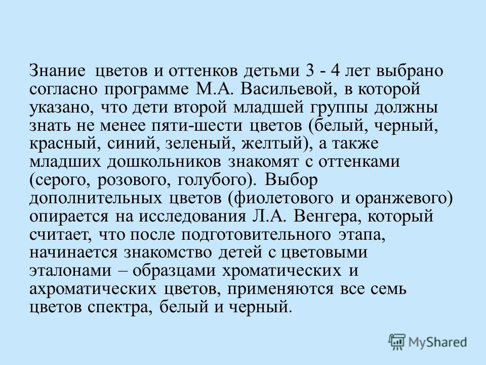 Знание цветов и оттенков детьми 3 - 4 лет выбрано согласно программе М.А. Васильевой, в которой указано, что дети второй младшей группы должны знать не менее пяти-шести цветов (белый, черный, красный, синий, зеленый, желтый), а также младших дошкольн