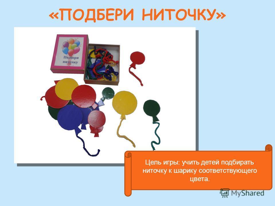 «ПОДБЕРИ НИТОЧКУ» Цель игры : учить детей подбирать ниточку к шарику соответствующего цвета.