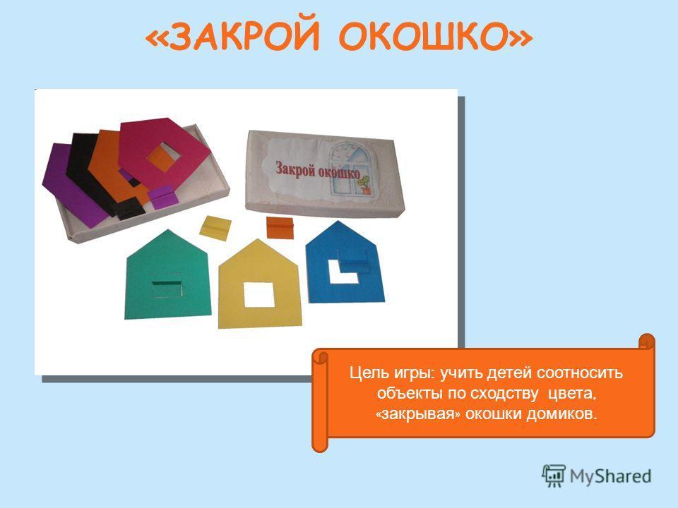«ЗАКРОЙ ОКОШКО» Цель игры : учить детей соотносить объекты по сходству цвета, « закрывая » окошки домиков.