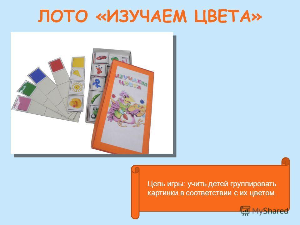 ЛОТО «ИЗУЧАЕМ ЦВЕТА» Цель игры : учить детей группировать картинки в соответствии с их цветом.