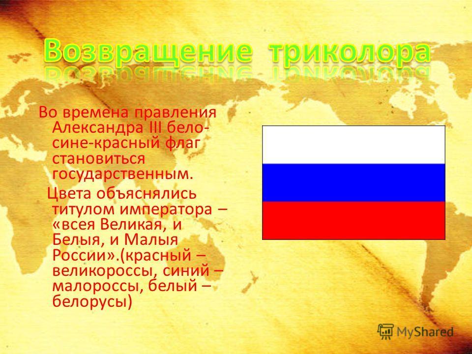 Во времена правления Александра III бело- сине-красный флаг становиться государственным. Цвета объяснялись титулом императора – «всея Великая, и Белыя, и Малыя России».(красный – великороссы, синий – малороссы, белый – белорусы)