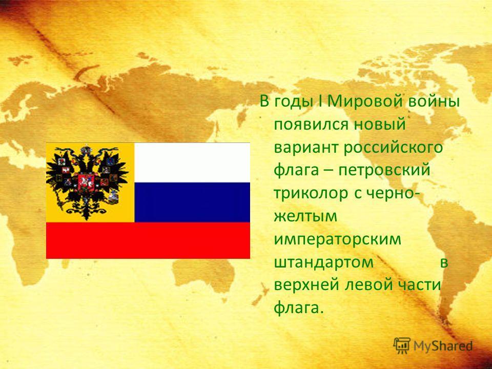 В годы I Мировой войны появился новый вариант российского флага – петровский триколор с черно- желтым императорским штандартом в верхней левой части флага.