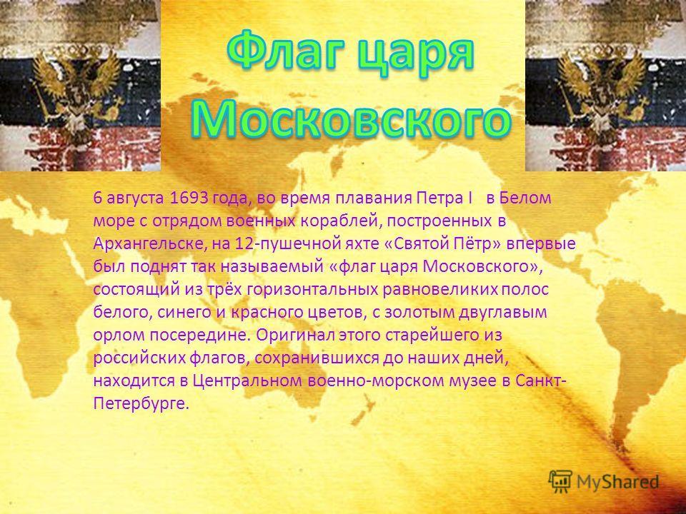 6 августа 1693 года, во время плавания Петра I в Белом море с отрядом военных кораблей, построенных в Архангельске, на 12-пушечной яхте «Святой Пётр» впервые был поднят так называемый «флаг царя Московского», состоящий из трёх горизонтальных равновел