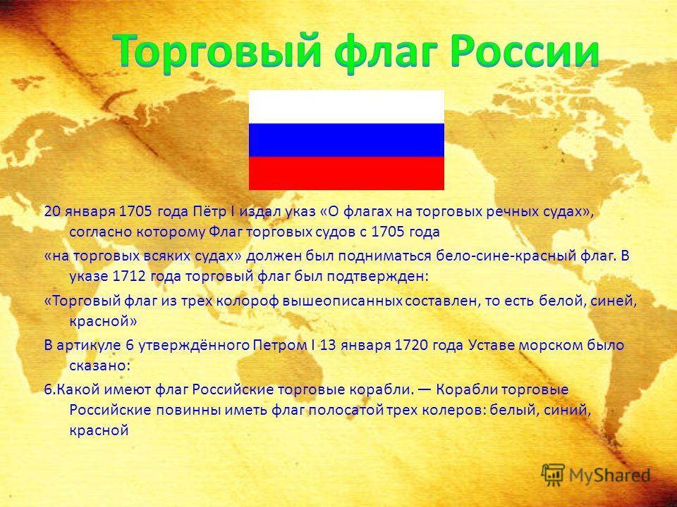 20 января 1705 года Пётр I издал указ «О флагах на торговых речных судах», согласно которому Флаг торговых судов с 1705 года «на торговых всяких судах» должен был подниматься бело-сине-красный флаг. В указе 1712 года торговый флаг был подтвержден: «Т