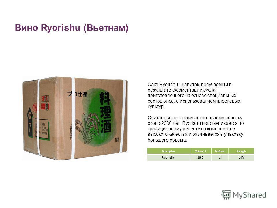 Вино Ryorishu (Вьетнам) DescriptionVolume, lPcs/caseStrength Ryorishu 18,0114% Сакэ Ryorishu - напиток, получаемый в результате ферментации сусла, приготовленного на основе специальных сортов риса, с использованием плесневых культур. Считается, что э