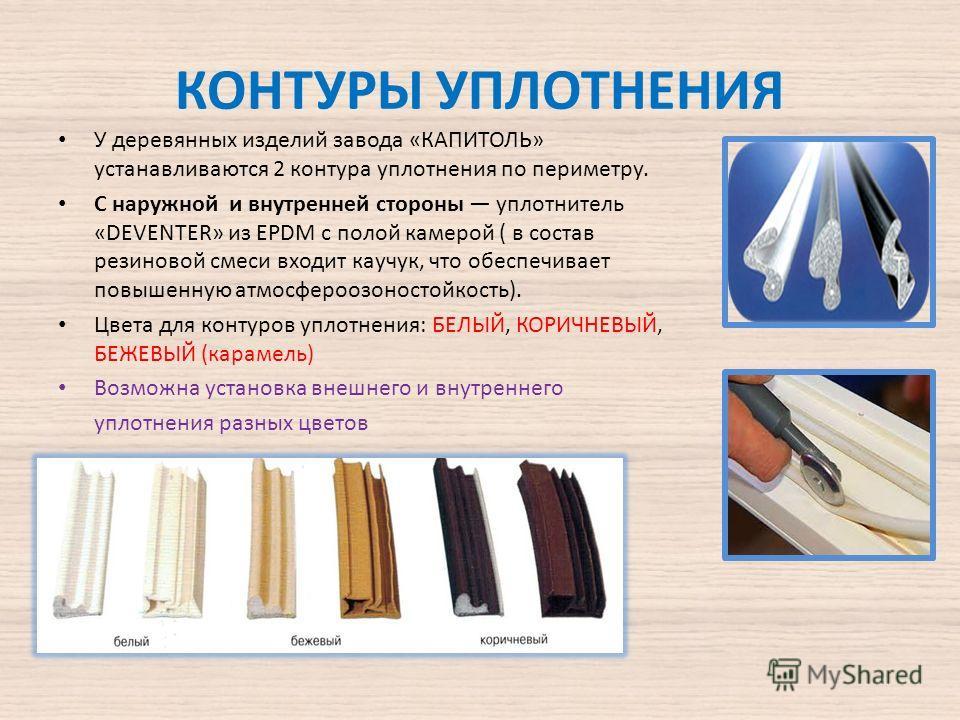 КОНТУРЫ УПЛОТНЕНИЯ У деревянных изделий завода «КАПИТОЛЬ» устанавливаются 2 контура уплотнения по периметру. С наружной и внутренней стороны уплотнитель «DEVENTER» из EPDM с полой камерой ( в состав резиновой смеси входит каучук, что обеспечивает пов