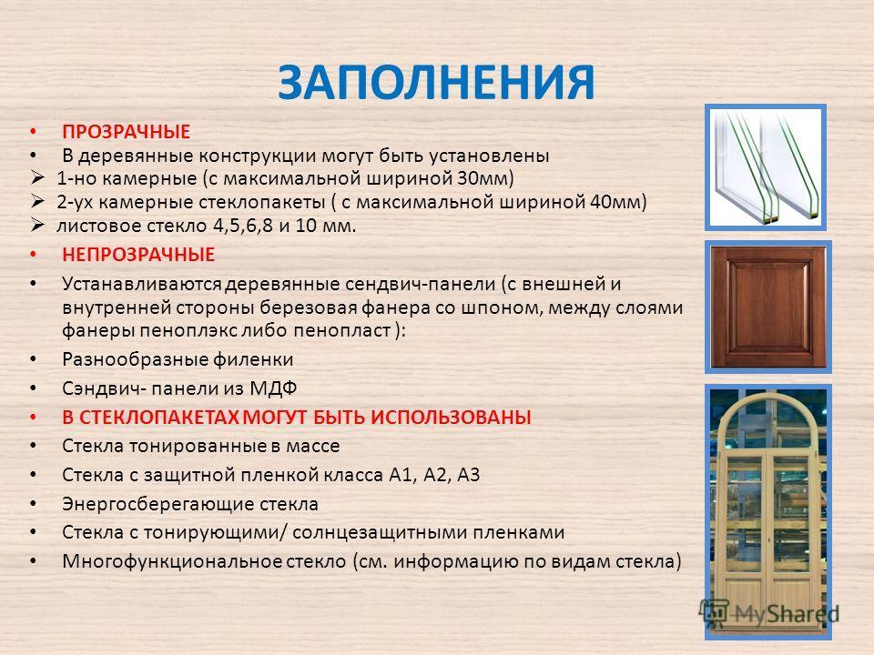 ЗАПОЛНЕНИЯ ПРОЗРАЧНЫЕ В деревянные конструкции могут быть установлены 1-но камерные (с максимальной шириной 30 мм) 2-ух камерные стеклопакеты ( с максимальной шириной 40 мм) листовое стекло 4,5,6,8 и 10 мм. НЕПРОЗРАЧНЫЕ Устанавливаются деревянные сен