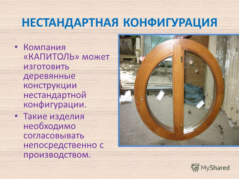 НЕСТАНДАРТНАЯ КОНФИГУРАЦИЯ Компания «КАПИТОЛЬ» может изготовить деревянные конструкции нестандартной конфигурации. Такие изделия необходимо согласовывать непосредственно с производством.