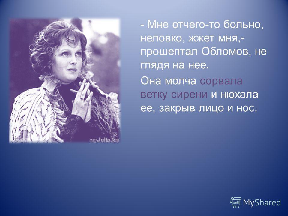 - Мне отчего-то больно, неловко, жжет мня,- прошептал Обломов, не глядя на нее. Она молча сорвала ветку сирени и нюхала ее, закрыв лицо и нос.