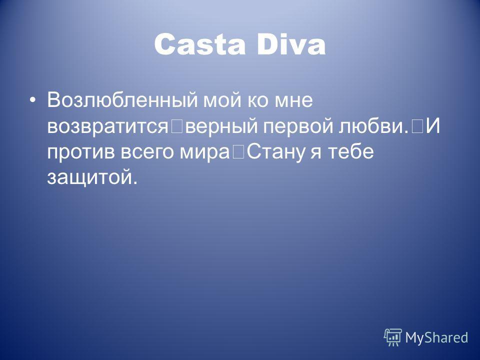 Casta Diva Возлюбленный мой ко мне возвратится верный первой любви. И против всего мира Стану я тебе защитой.