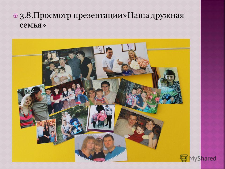3.8. Просмотр презентации»Наша дружная семья»