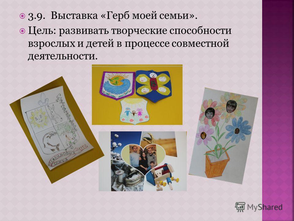 3.9. Выставка «Герб моей семьи». Цель: развивать творческие способности взрослых и детей в процессе совместной деятельности.