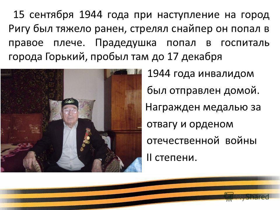 15 сентября 1944 года при наступление на город Ригу был тяжело ранен, стрелял снайпер он попал в правое плече. Прадедушка попал в госпиталь города Горький, пробыл там до 17 декабря 1944 года инвалидом был отправлен домой. Награжден медалью за отвагу