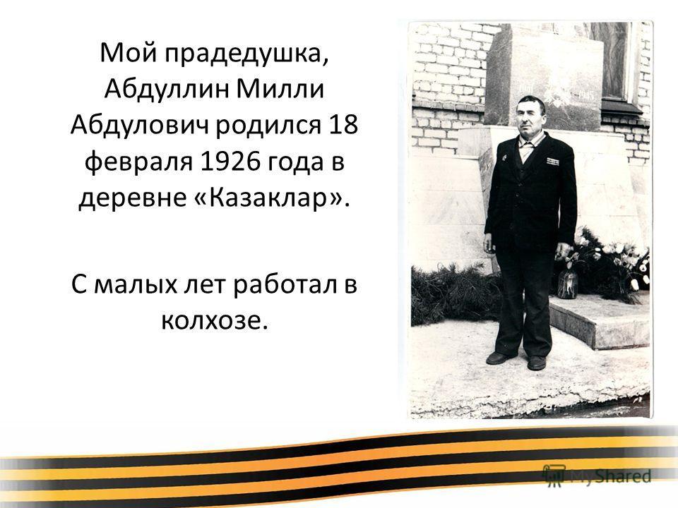 Мой прадедушка, Абдуллин Милли Абдулович родился 18 февраля 1926 года в деревне «Казаклар». С малых лет работал в колхозе.