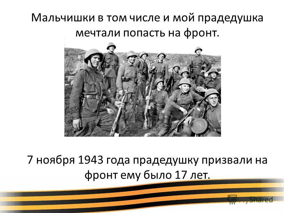 Мальчишки в том числе и мой прадедушка мечтали попасть на фронт. 7 ноября 1943 года прадедушку призвали на фронт ему было 17 лет.
