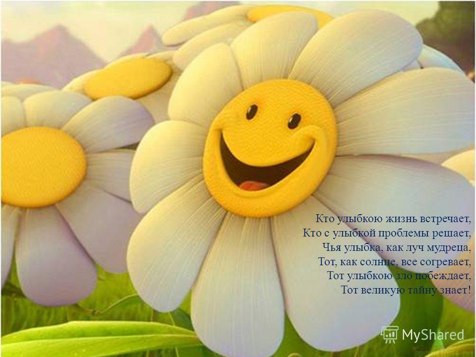 Кто улыбкою жизнь встречает, Кто с улыбкой проблемы решает, Чья улыбка, как луч мудреца, Тот, как солнце, все согревает, Тот улыбкою зло побеждает, Тот великую тайну знает!