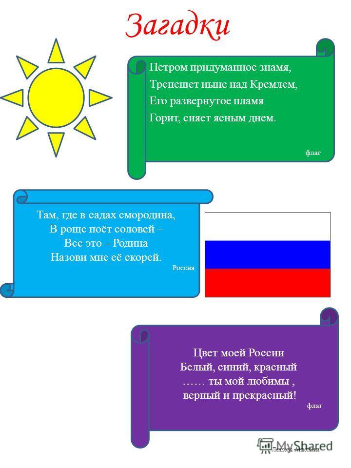 Загадки Петром придуманное знамя, Трепещет ныне над Кремлем, Его развернутое пламя Горит, сияет ясным днем. флаг Там, где в садах смородина, В роще поёт соловей – Все это – Родина Назови мне её скорей. Россия Цвет моей России Белый, синий, красный ……