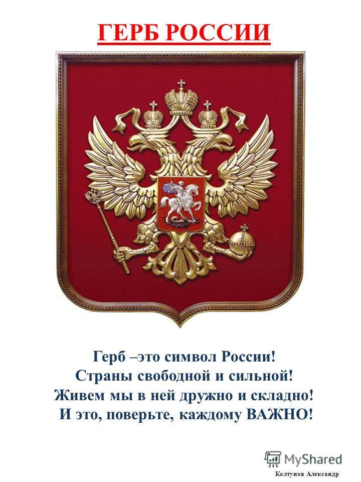 ГЕРБ РОССИИ Герб –это символ России! Страны свободной и сильной! Живем мы в ней дружно и складно! И это, поверьте, каждому ВАЖНО! Колтунов Александр