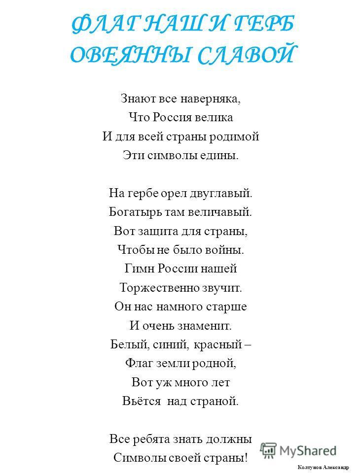 ФЛАГ НАШ И ГЕРБ ОВЕЯННЫ СЛАВОЙ Знают все наверняка, Что Россия велика И для всей страны родимой Эти символы едины. На гербе орел двуглавый. Богатырь там величавый. Вот защита для страны, Чтобы не было войны. Гимн России нашей Торжественно звучит. Он