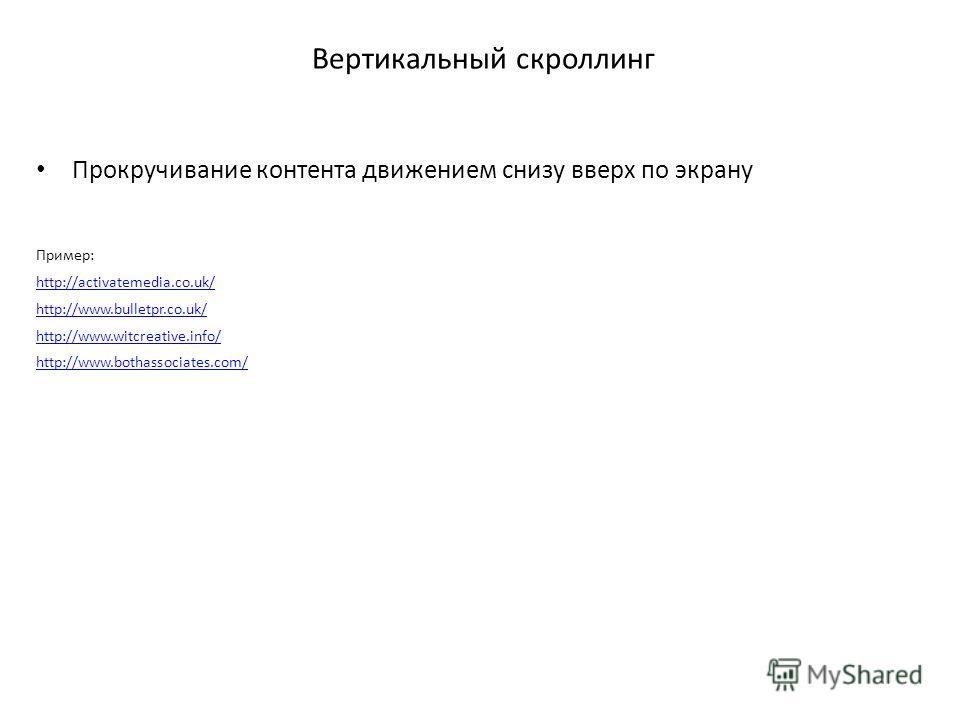 Вертикальный скроллинг Прокручивание контента движением снизу вверх по экрану Пример: http://activatemedia.co.uk/ http://www.bulletpr.co.uk/ http://www.witcreative.info/ http://www.bothassociates.com/