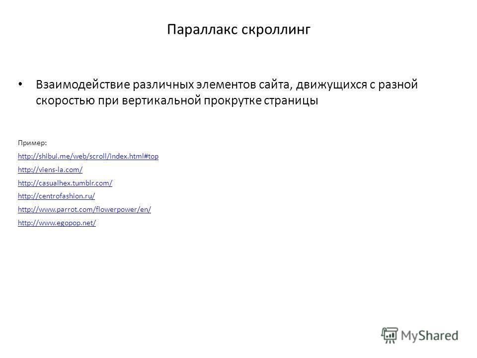 Параллакс скроллинг Взаимодействие различных элементов сайта, движущихся с разной скоростью при вертикальной прокрутке страницы Пример: http://shibui.me/web/scroll/index.html#top http://viens-la.com/ http://casualhex.tumblr.com/ http://centrofashion.