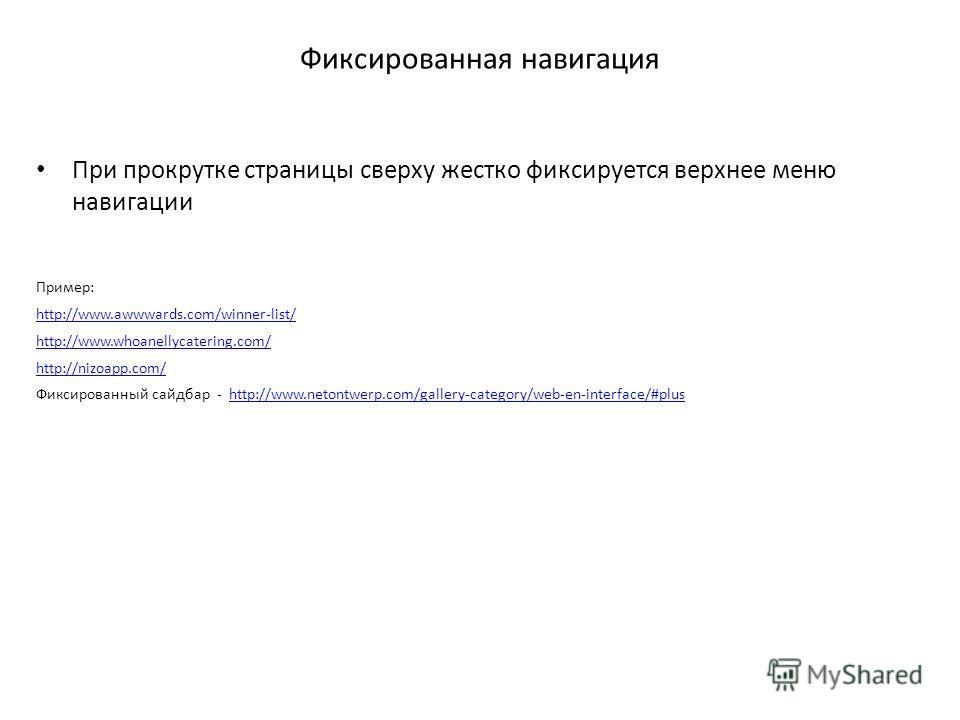 Фиксированная навигация При прокрутке страницы сверху жестко фиксируется верхнее меню навигации Пример: http://www.awwwards.com/winner-list/ http://www.whoanellycatering.com/ http://nizoapp.com/ Фиксированный сайдбар - http://www.netontwerp.com/galle