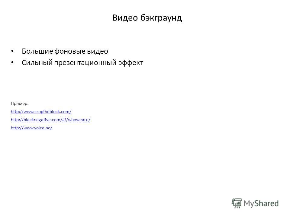 Видео бэкграунд Большие фоновые видео Сильный презентационный эффект Пример: http://www.croptheblock.com/ http://blacknegative.com/#!/whoweare/ http://www.voice.no/