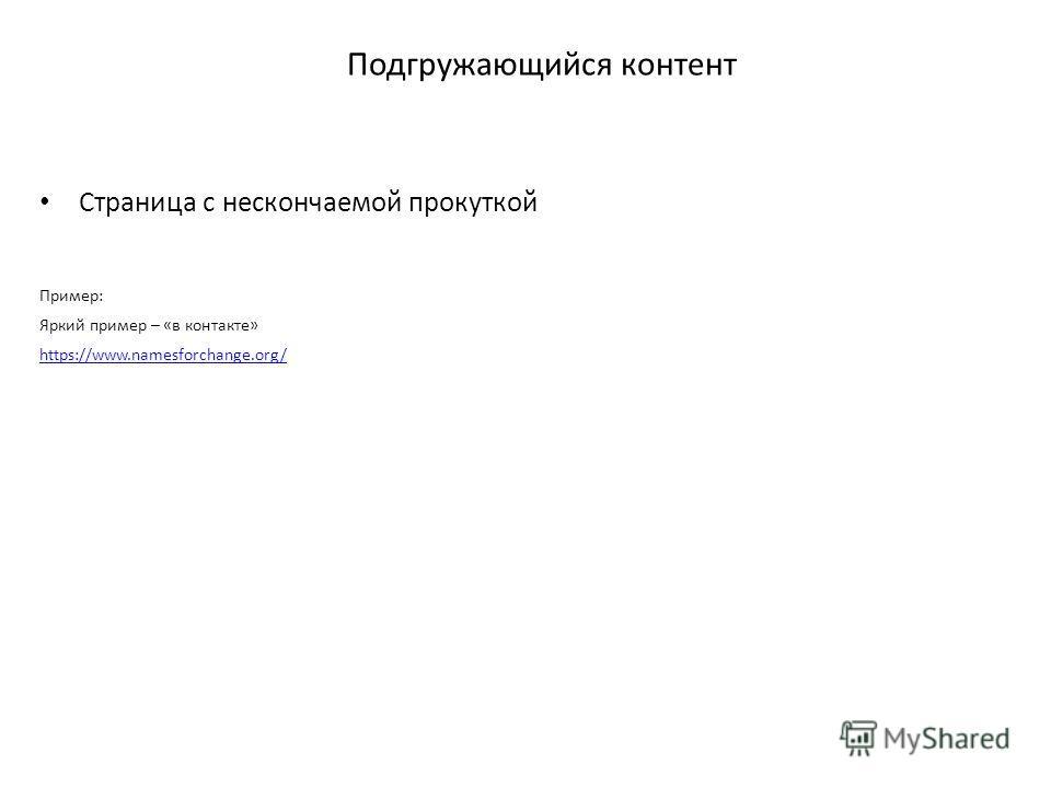 Подгружающийся контент Страница с нескончаемой прокуткой Пример: Яркий пример – «в контакте» https://www.namesforchange.org/