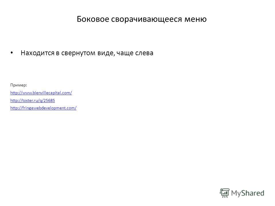 Боковое сворачивающееся меню Находится в свернутом виде, чаще слева Пример: http://www.bienvillecapital.com/ http://toster.ru/q/25685 http://fringewebdevelopment.com/