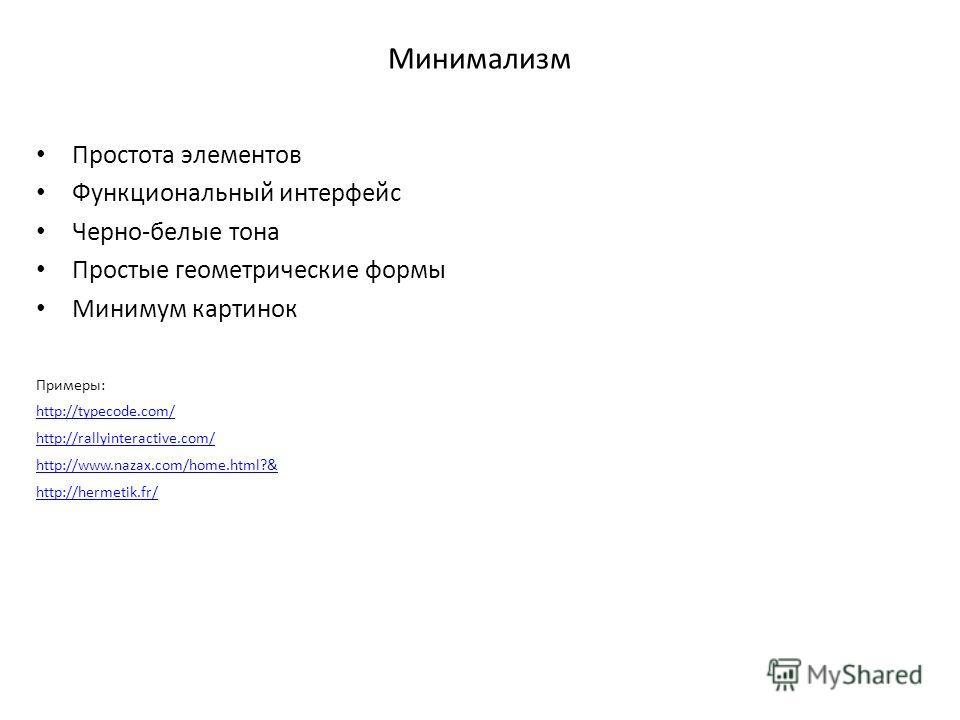 Минимализм Простота элементов Функциональный интерфейс Черно-белые тона Простые геометрические формы Минимум картинок Примеры: http://typecode.com/ http://rallyinteractive.com/ http://www.nazax.com/home.html?& http://hermetik.fr/