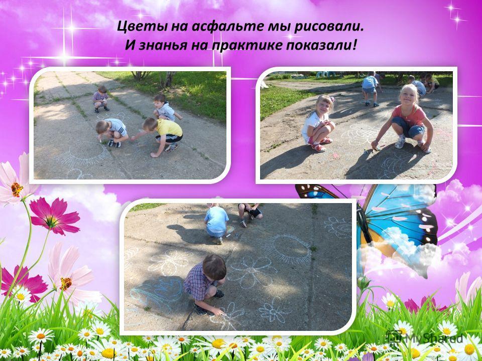Цветы на асфальте мы рисовали. И знанья на практике показали!