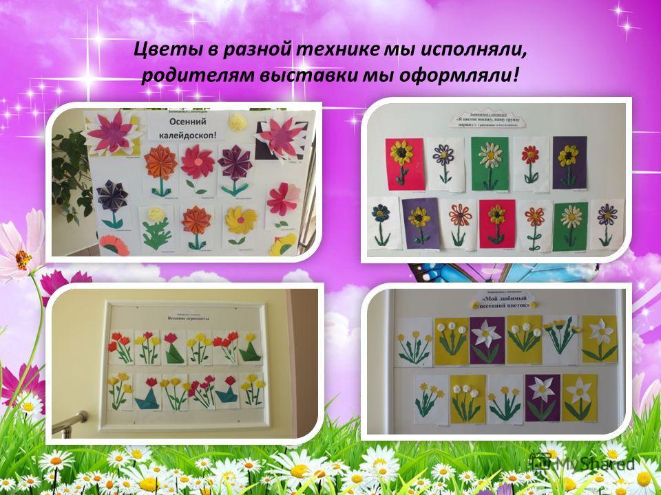 Цветы в разной технике мы исполняли, родителям выставки мы оформляли!
