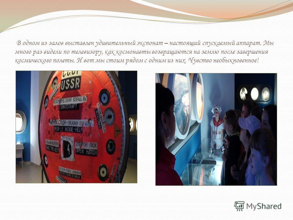 В одном из залов выставлен удивительный экспонат – настоящий спускаемый аппарат. Мы много раз видели по телевизору, как космонавты возвращаются на землю после завершения космического полеты. И вот мы стоим рядом с одним из них. Чувство необыкновенное