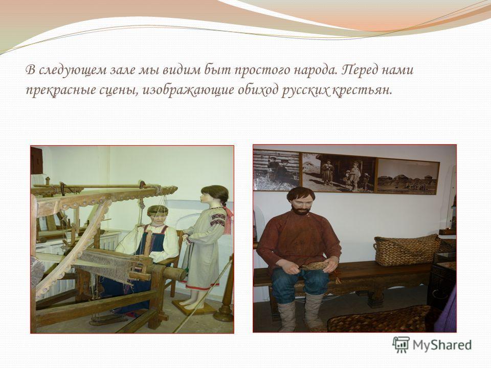 В следующем зале мы видим быт простого народа. Перед нами прекрасные сцены, изображающие обиход русских крестьян.