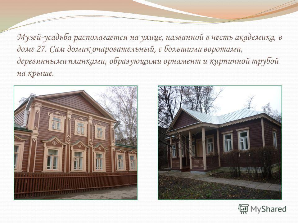 Музей-усадьба располагается на улице, названной в честь академика, в доме 27. Сам домик очаровательный, с большими воротами, деревянными планками, образующими орнамент и кирпичной трубой на крыше.
