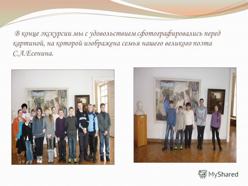 В конце экскурсии мы с удовольствием сфотографировались перед картиной, на которой изображена семья нашего великого поэта С.А.Есенина.