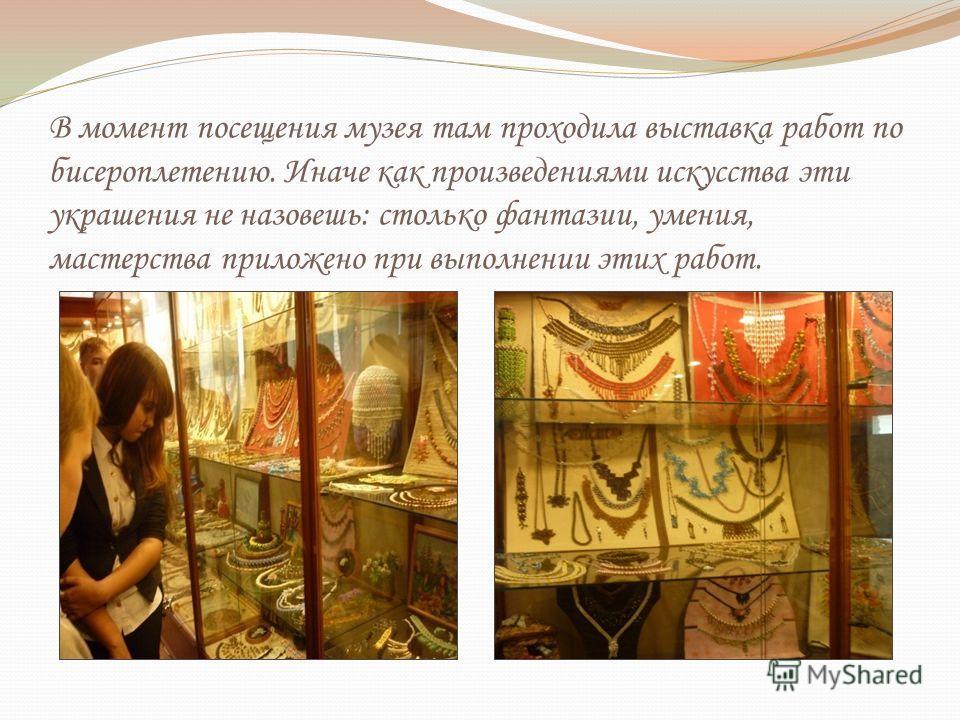В момент посещения музея там проходила выставка работ по бисероплетению. Иначе как произведениями искусства эти украшения не назовешь: столько фантазии, умения, мастерства приложено при выполнении этих работ.