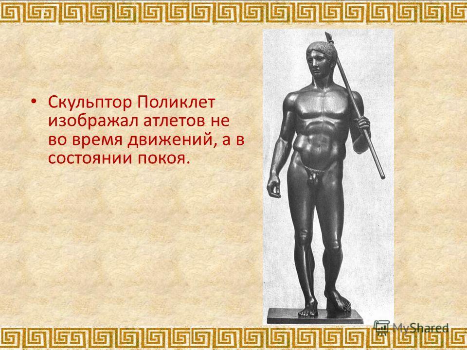Скульптор Поликлет изображал атлетов не во время движений, а в состоянии покоя.