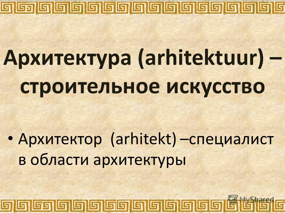 Архитектура (arhitektuur) – строительное искусство Архитектор (arhitekt) –специалист в области архитектуры