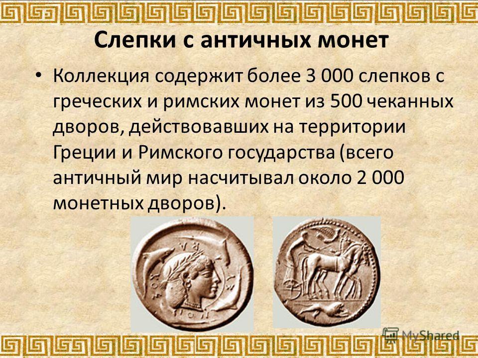 Слепки с античных монет Коллекция содержит более 3 000 слепков с греческих и римских монет из 500 чеканных дворов, действовавших на территории Греции и Римского государства (всего античный мир насчитывал около 2 000 монетных дворов).
