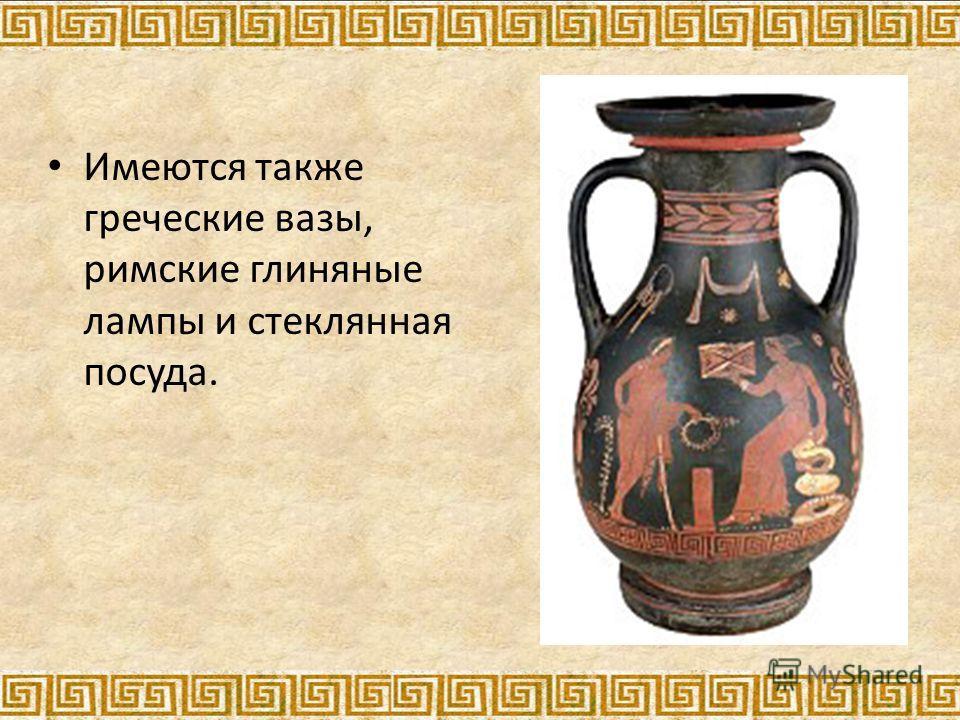 Имеются также греческие вазы, римские глиняные лампы и стеклянная посуда.