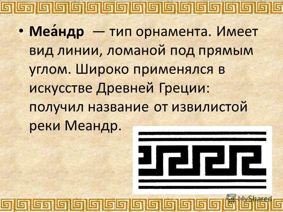 Меа́ндр тип орнамента. Имеет вид линии, ломаной под прямым углом. Широко применялся в искусстве Древней Греции: получил название от извилистой реки Меандр.